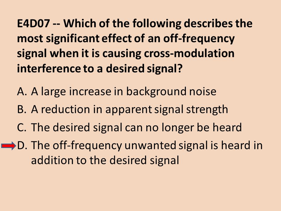 E4D07 -- Which of the following describes the most significant effect of an off-frequency signal when it is causing cross-modulation interference to a desired signal