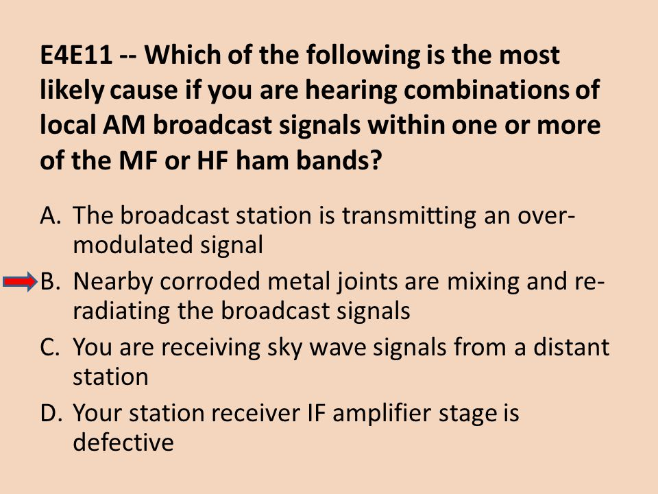 E4E11 -- Which of the following is the most likely cause if you are hearing combinations of local AM broadcast signals within one or more of the MF or HF ham bands
