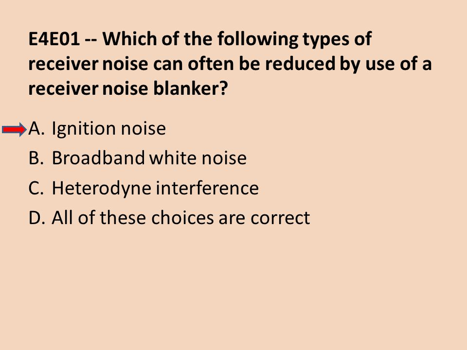 E4E01 -- Which of the following types of receiver noise can often be reduced by use of a receiver noise blanker