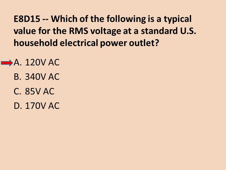 E8D15 -- Which of the following is a typical value for the RMS voltage at a standard U.S. household electrical power outlet