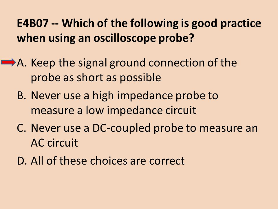 E4B07 -- Which of the following is good practice when using an oscilloscope probe