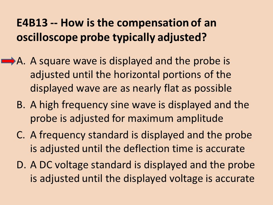 E4B13 -- How is the compensation of an oscilloscope probe typically adjusted