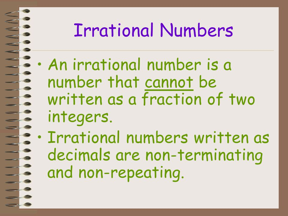 Irrational Numbers An irrational number is a number that cannot be written as a fraction of two integers.