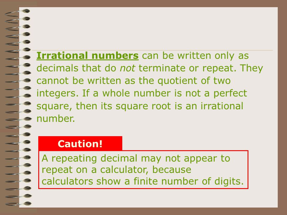 Irrational numbers can be written only as decimals that do not terminate or repeat. They cannot be written as the quotient of two integers. If a whole number is not a perfect square, then its square root is an irrational number.
