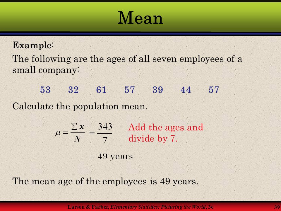 Mean Example: The following are the ages of all seven employees of a small company: 53 32 61 57 39 44 57.