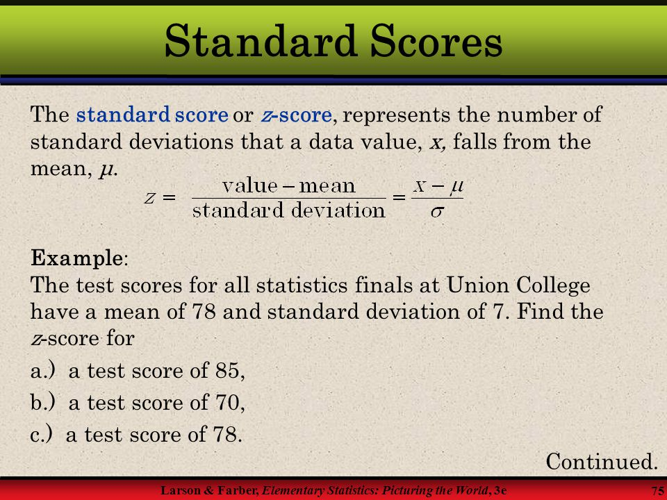 Standard Scores The standard score or z-score, represents the number of standard deviations that a data value, x, falls from the mean, μ.