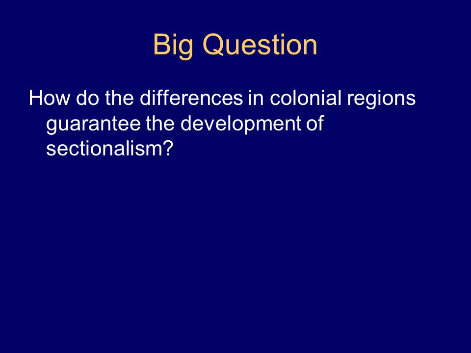 Big Question How do the differences in colonial regions guarantee the development of sectionalism