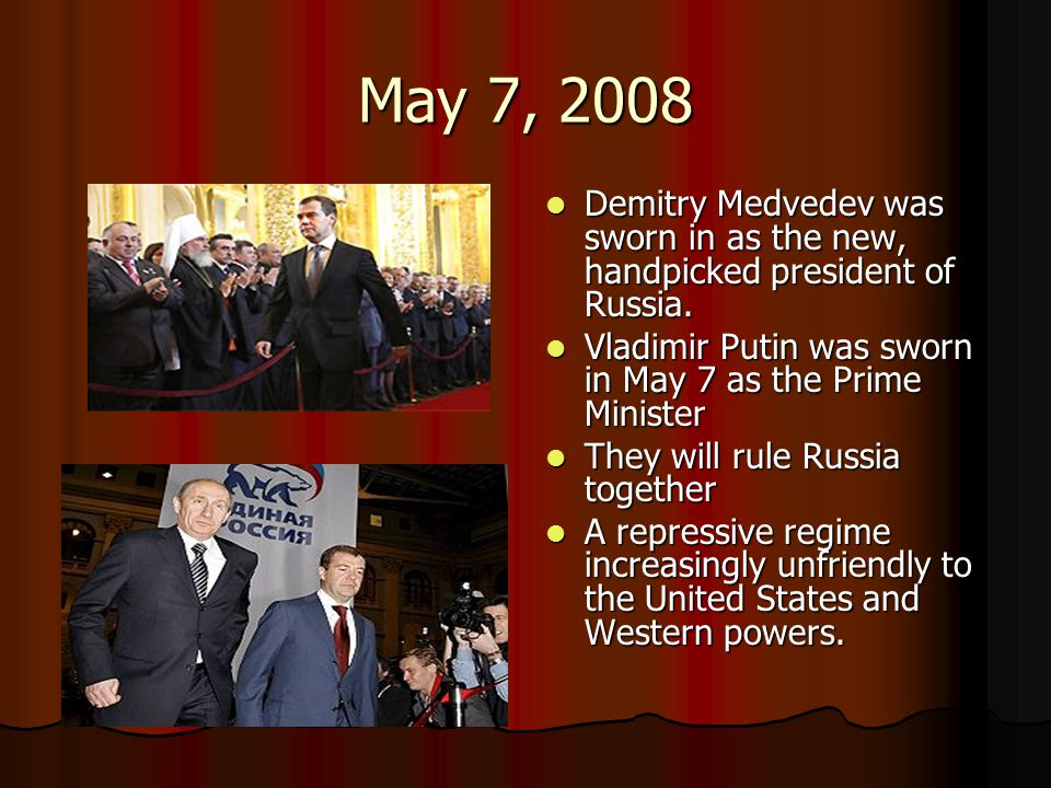May 7, 2008 Demitry Medvedev was sworn in as the new, handpicked president of Russia. Vladimir Putin was sworn in May 7 as the Prime Minister.