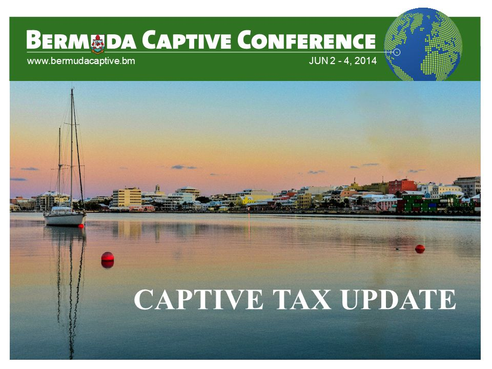 www.bermudacaptive.bm JUN 2 - 4, 2014 CAPTIVE TAX UPDATE