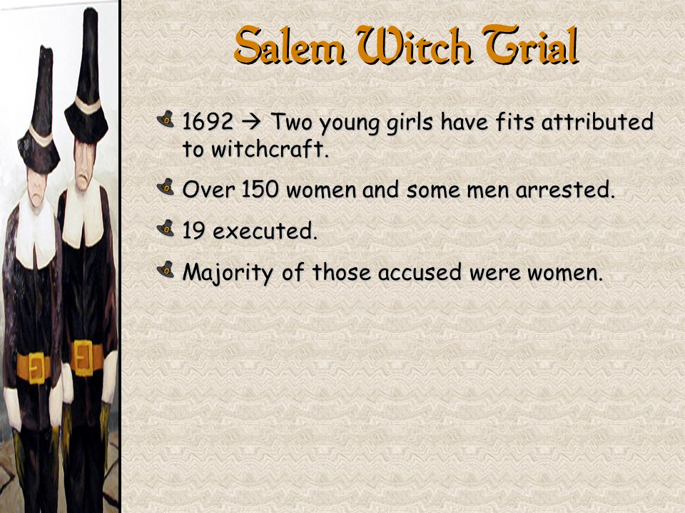 Salem Witch Trial 1692  Two young girls have fits attributed to witchcraft. Over 150 women and some men arrested.