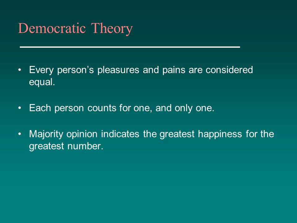 Democratic Theory Every person's pleasures and pains are considered equal. Each person counts for one, and only one.