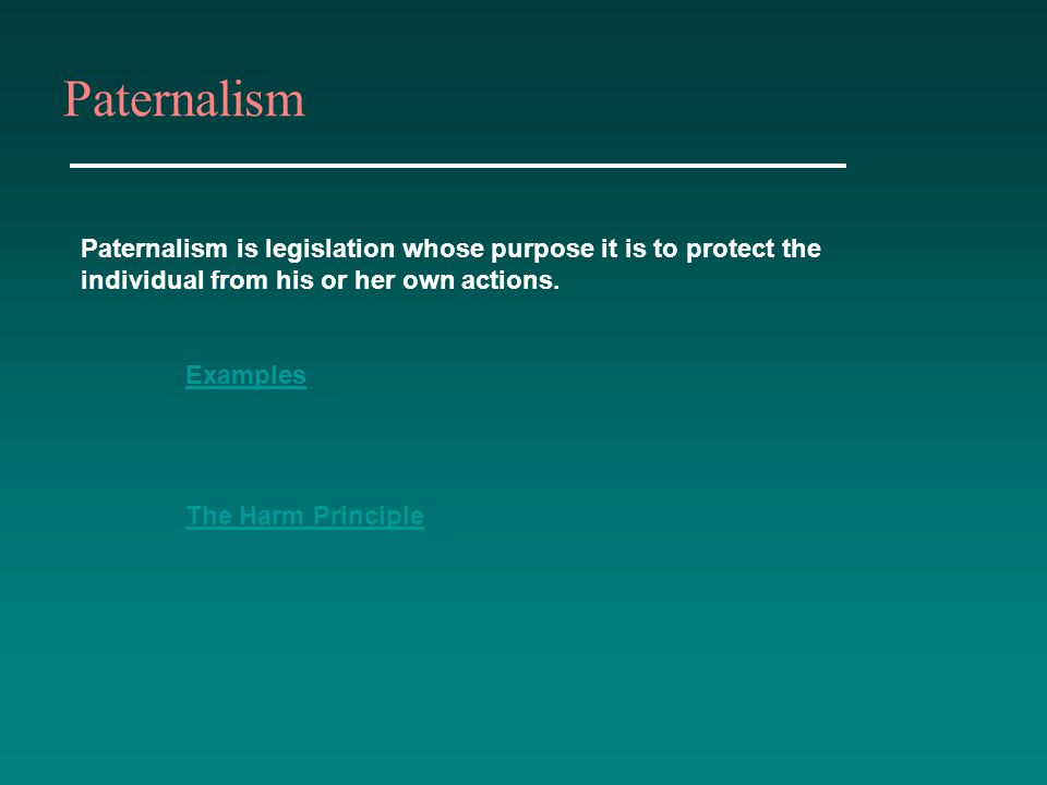 Paternalism Paternalism is legislation whose purpose it is to protect the individual from his or her own actions.