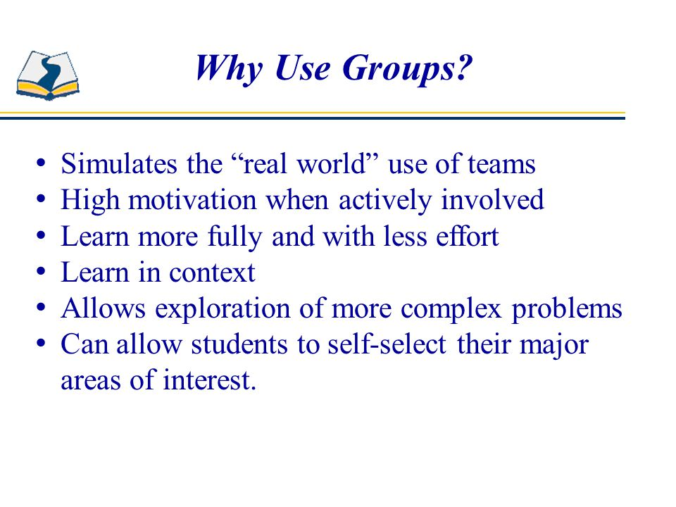 Why Use Groups Simulates the real world use of teams