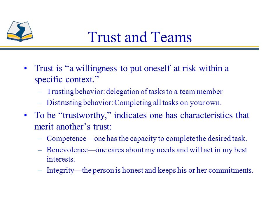 Trust and Teams Trust is a willingness to put oneself at risk within a specific context. Trusting behavior: delegation of tasks to a team member.