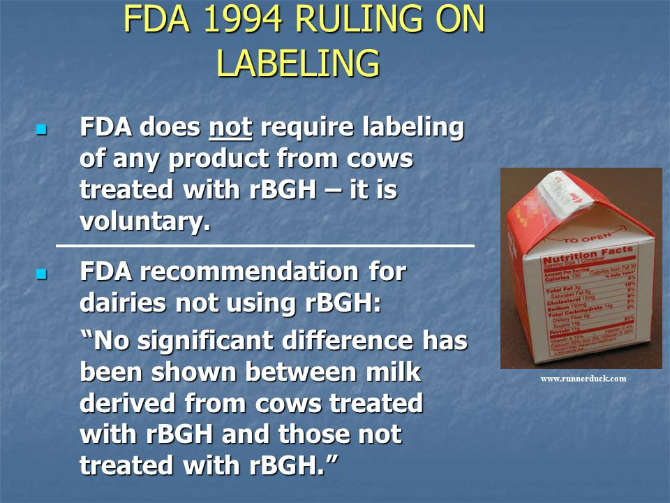 FDA 1994 RULING ON LABELING FDA does not require labeling of any product from cows treated with rBGH – it is voluntary.