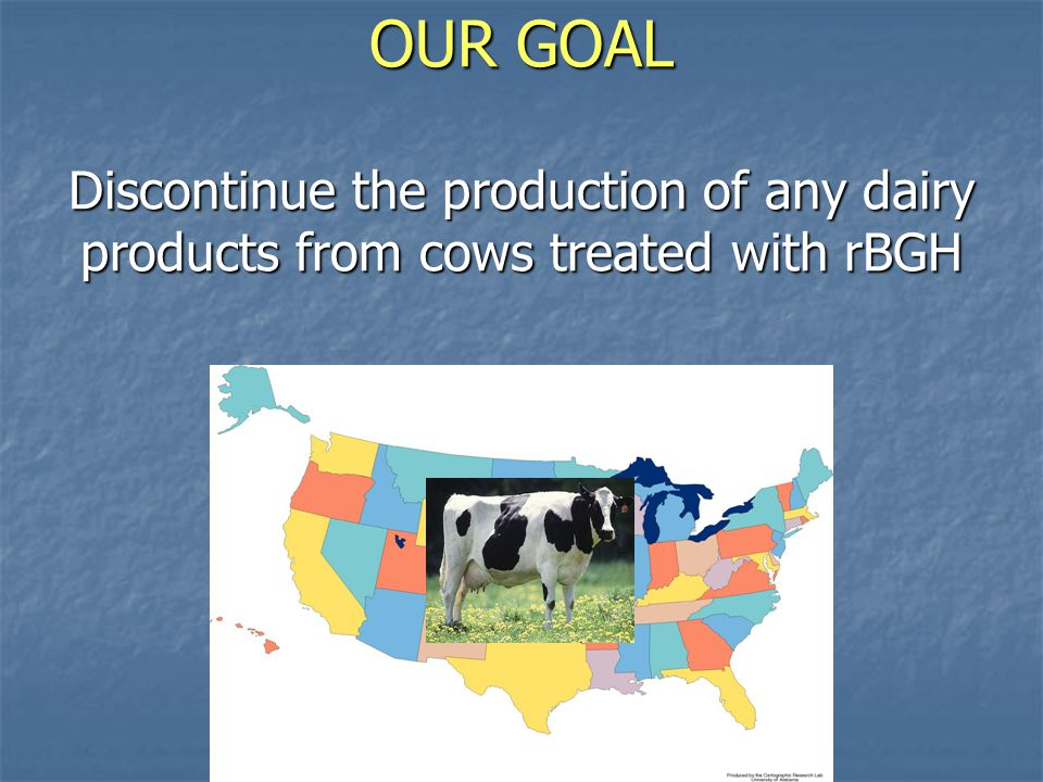 OUR GOAL Discontinue the production of any dairy products from cows treated with rBGH