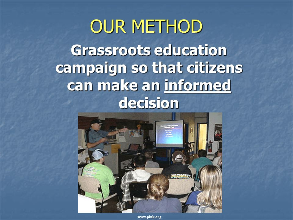 OUR METHOD Grassroots education campaign so that citizens can make an informed decision.
