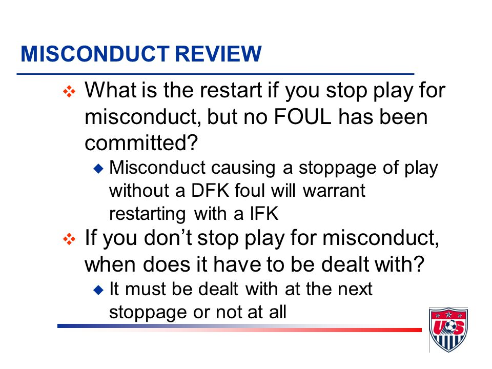 MISCONDUCT REVIEW What is the restart if you stop play for misconduct, but no FOUL has been committed