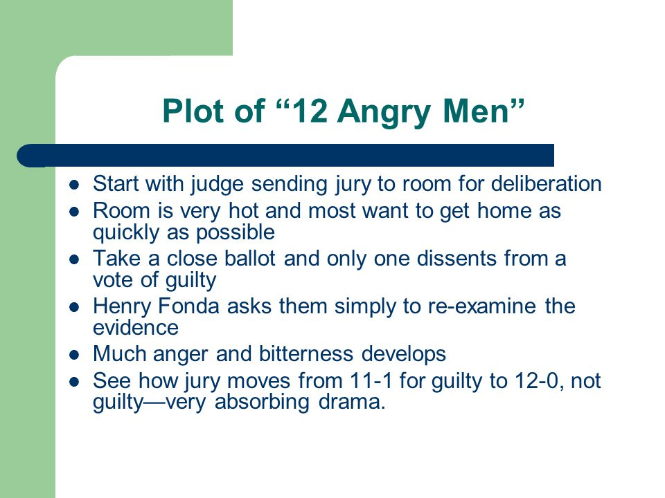 Plot of 12 Angry Men Start with judge sending jury to room for deliberation. Room is very hot and most want to get home as quickly as possible.