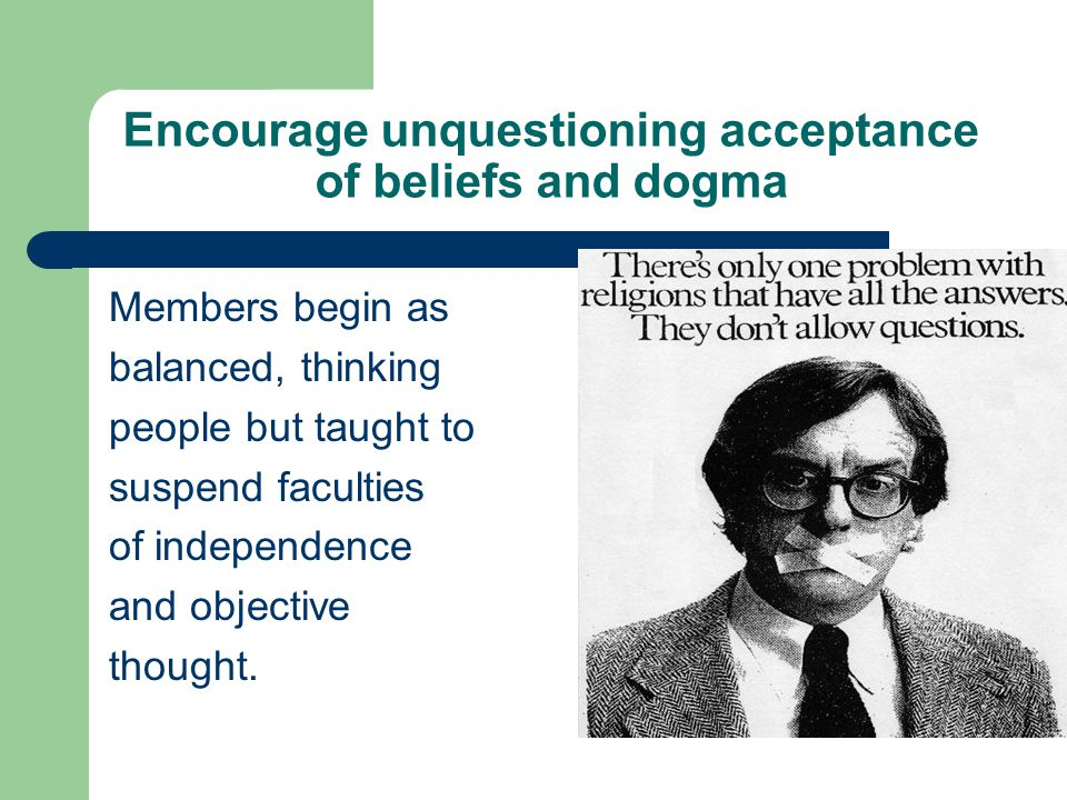 Encourage unquestioning acceptance of beliefs and dogma