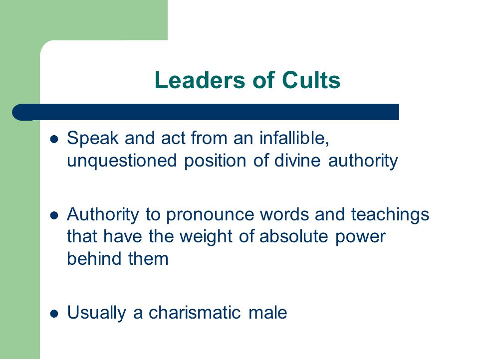 Leaders of Cults Speak and act from an infallible, unquestioned position of divine authority.