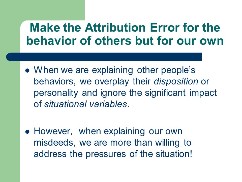Make the Attribution Error for the behavior of others but for our own