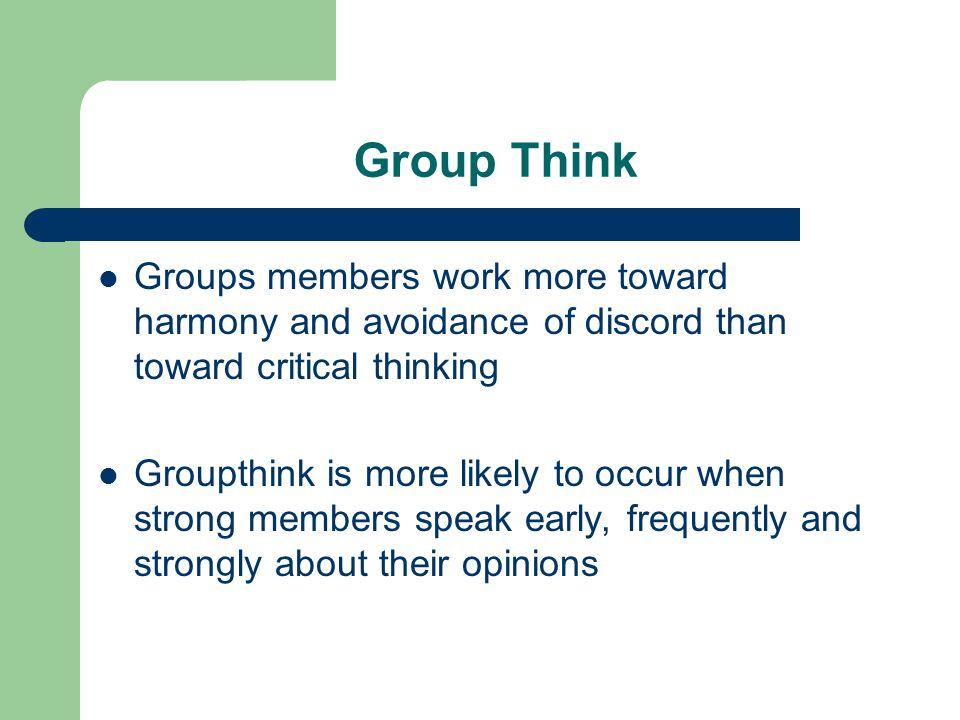 Group Think Groups members work more toward harmony and avoidance of discord than toward critical thinking.