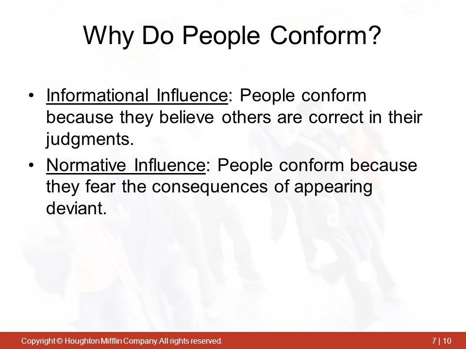 Why Do People Conform Informational Influence: People conform because they believe others are correct in their judgments.