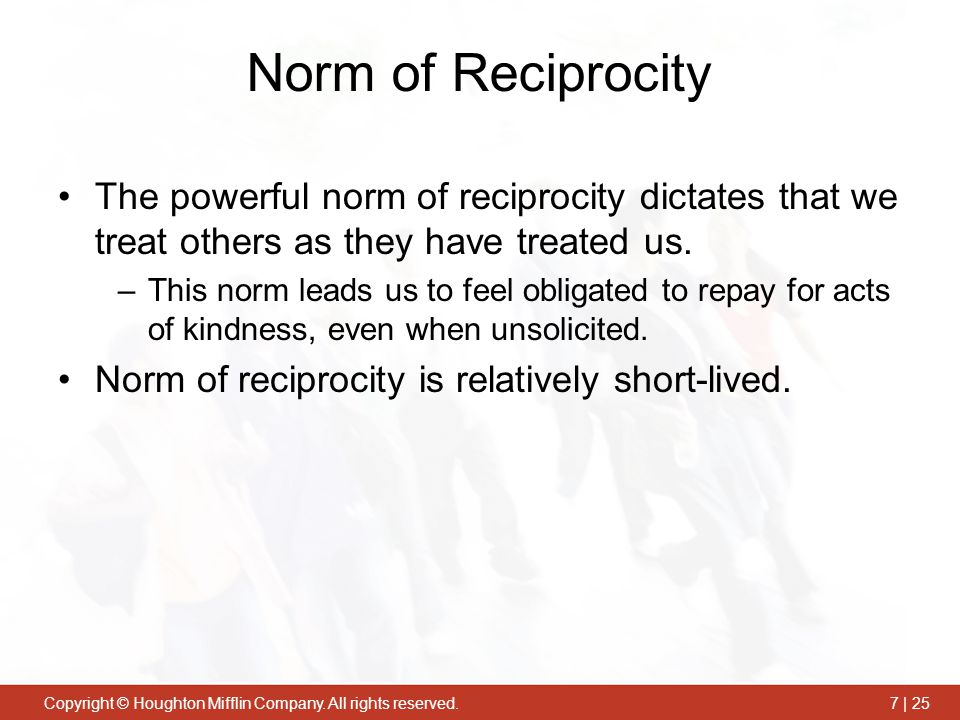 Norm of Reciprocity The powerful norm of reciprocity dictates that we treat others as they have treated us.