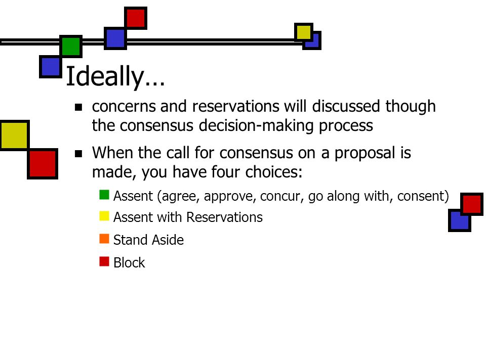 Ideally… concerns and reservations will discussed though the consensus decision-making process.
