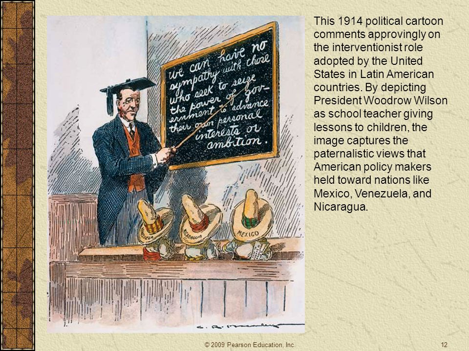 This 1914 political cartoon comments approvingly on the interventionist role adopted by the United States in Latin American countries. By depicting President Woodrow Wilson as school teacher giving lessons to children, the image captures the paternalistic views that American policy makers held toward nations like Mexico, Venezuela, and Nicaragua.