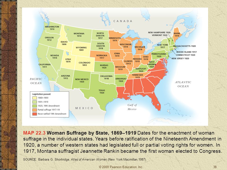 MAP 22.3 Woman Suffrage by State, 1869–1919 Dates for the enactment of woman suffrage in the individual states. Years before ratification of the Nineteenth Amendment in 1920, a number of western states had legislated full or partial voting rights for women. In 1917, Montana suffragist Jeannette Rankin became the first woman elected to Congress.