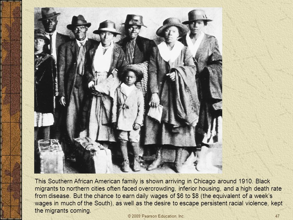 This Southern African American family is shown arriving in Chicago around 1910. Black migrants to northern cities often faced overcrowding, inferior housing, and a high death rate from disease. But the chance to earn daily wages of $6 to $8 (the equivalent of a week's wages in much of the South), as well as the desire to escape persistent racial violence, kept the migrants coming.