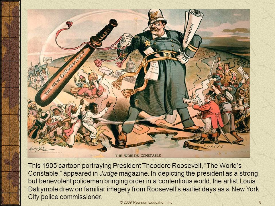 This 1905 cartoon portraying President Theodore Roosevelt, The World's Constable, appeared in Judge magazine. In depicting the president as a strong but benevolent policeman bringing order in a contentious world, the artist Louis Dalrymple drew on familiar imagery from Roosevelt's earlier days as a New York City police commissioner.