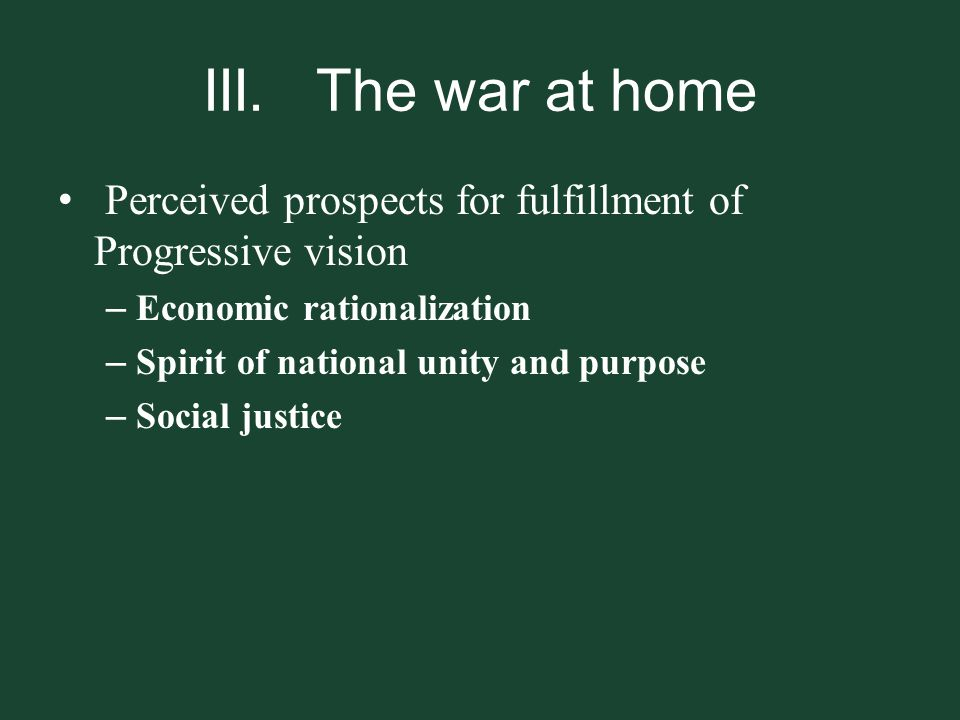 III. The war at home Perceived prospects for fulfillment of Progressive vision. Economic rationalization.