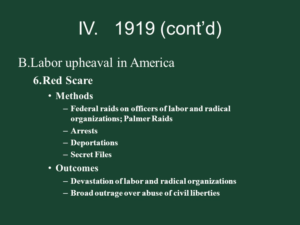 IV. 1919 (cont'd) Labor upheaval in America Red Scare Methods Outcomes