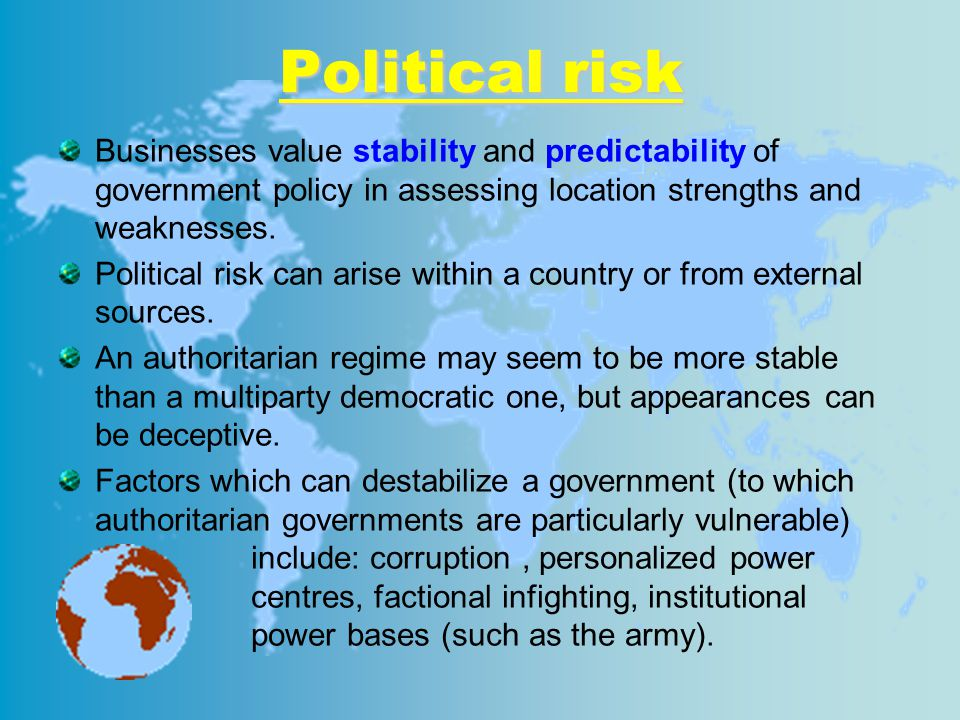 Political risk Businesses value stability and predictability of government policy in assessing location strengths and weaknesses.