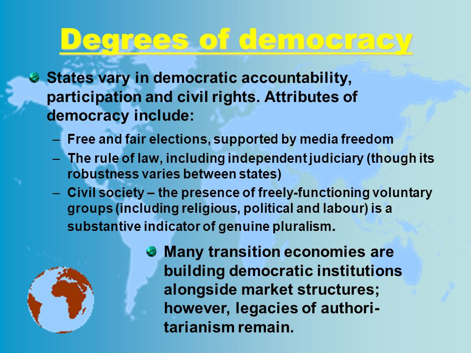 Degrees of democracy States vary in democratic accountability, participation and civil rights. Attributes of democracy include: