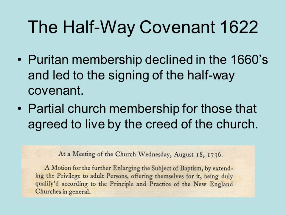 The Half-Way Covenant 1622 Puritan membership declined in the 1660's and led to the signing of the half-way covenant.