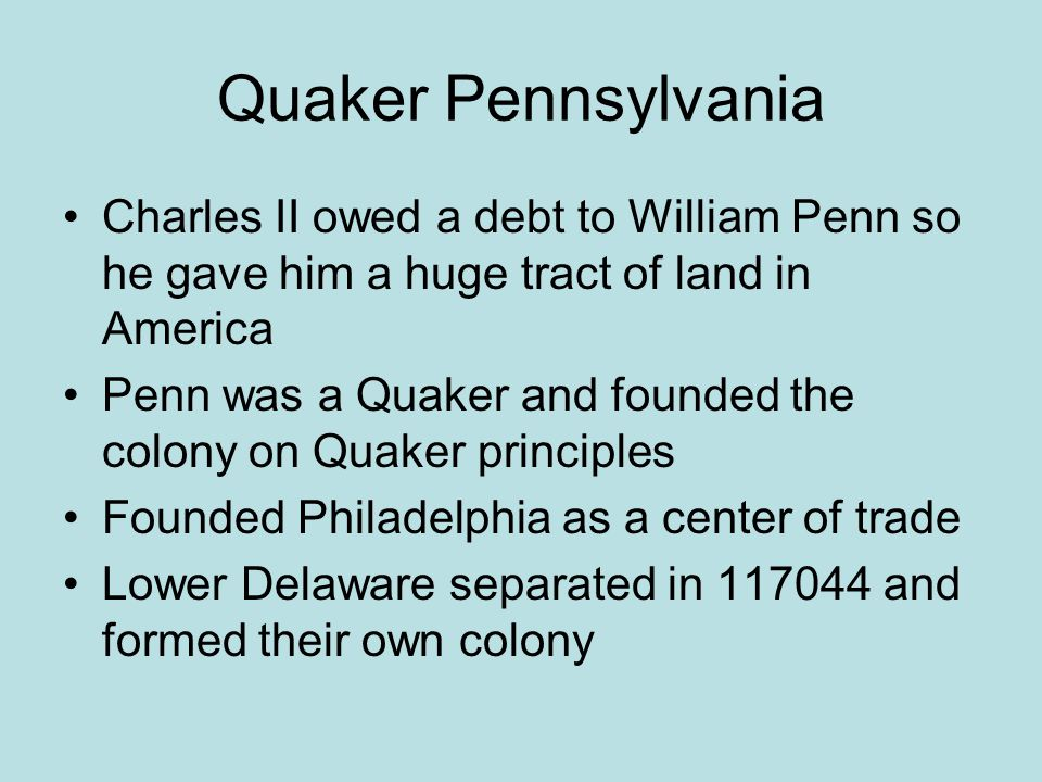 Quaker Pennsylvania Charles II owed a debt to William Penn so he gave him a huge tract of land in America.