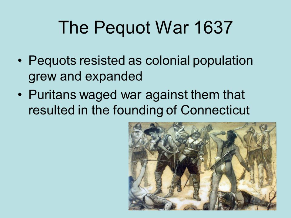 The Pequot War 1637 Pequots resisted as colonial population grew and expanded.
