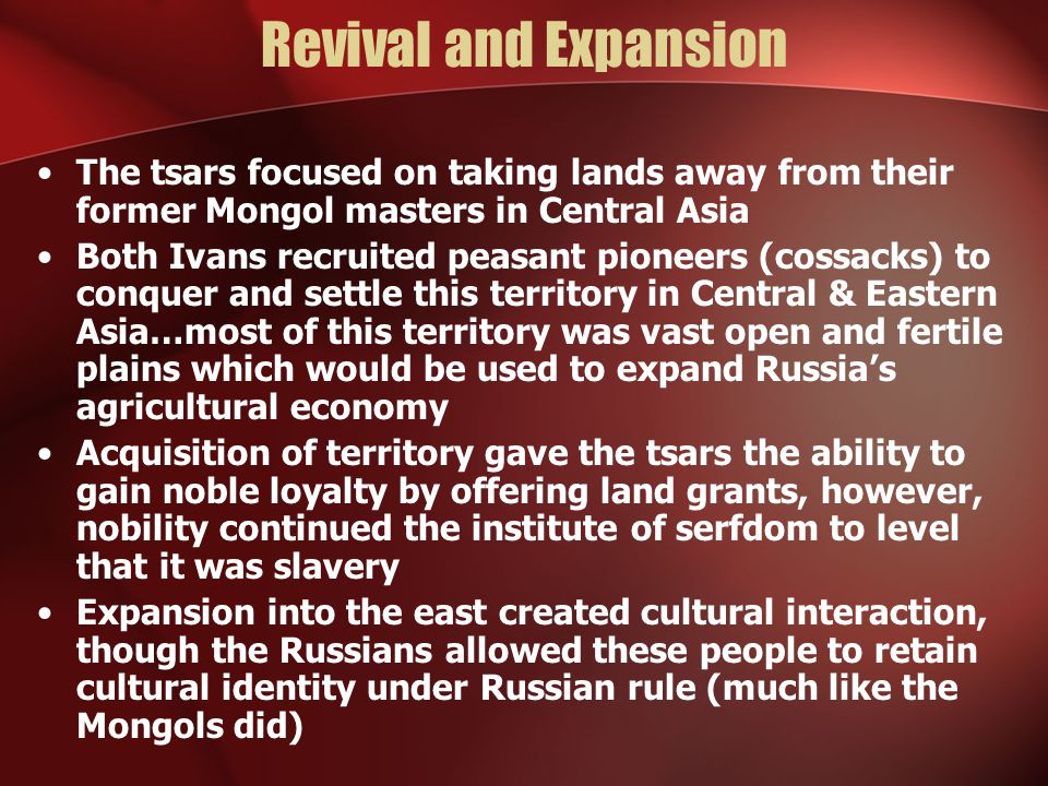 Revival and Expansion The tsars focused on taking lands away from their former Mongol masters in Central Asia.
