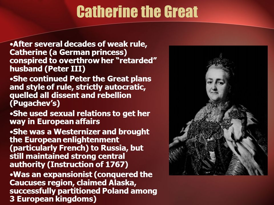 Catherine the Great After several decades of weak rule, Catherine (a German princess) conspired to overthrow her retarded husband (Peter III)