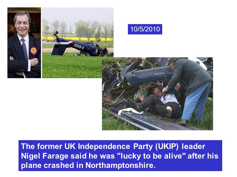 10/5/2010 The former UK Independence Party (UKIP) leader Nigel Farage said he was lucky to be alive after his plane crashed in Northamptonshire.