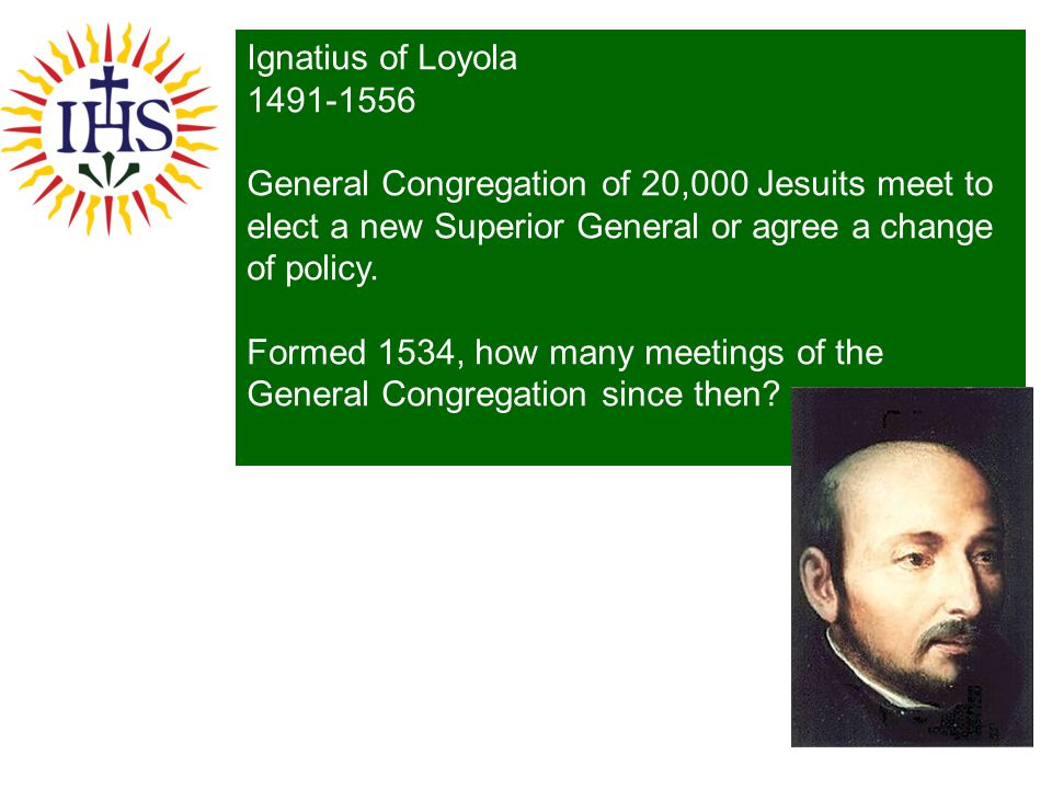 Ignatius of Loyola 1491-1556. General Congregation of 20,000 Jesuits meet to elect a new Superior General or agree a change of policy.