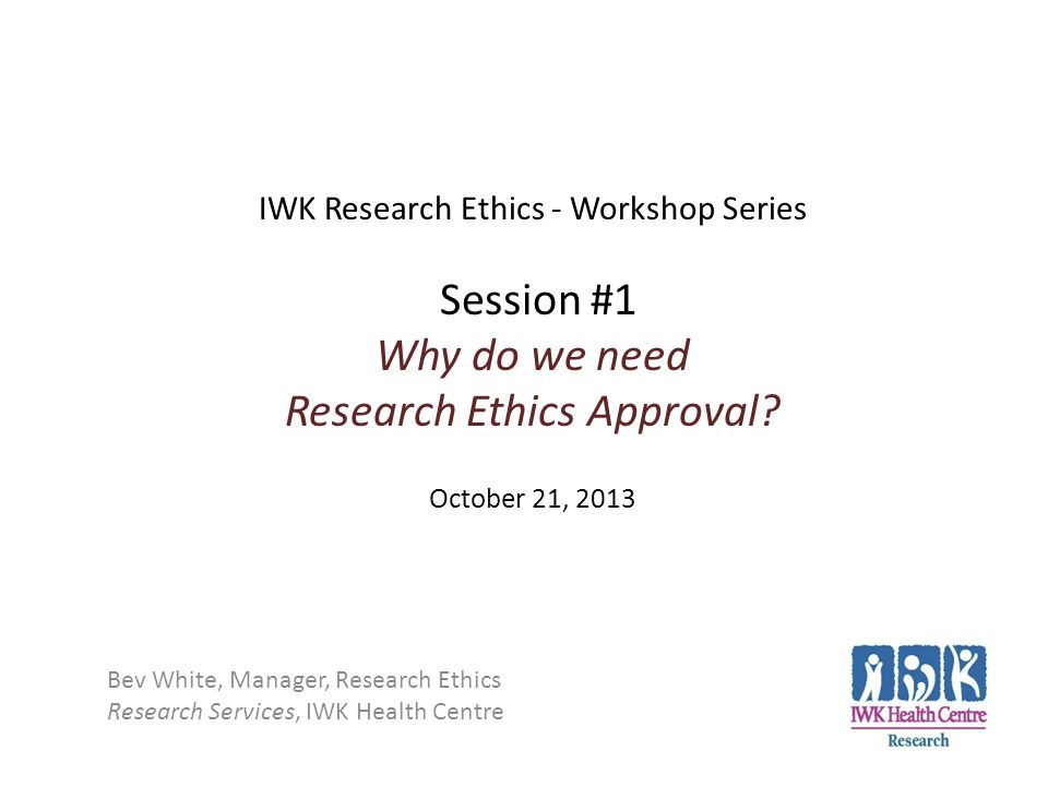 IWK Research Ethics - Workshop Series Session #1 Why do we need Research Ethics Approval October 21, 2013