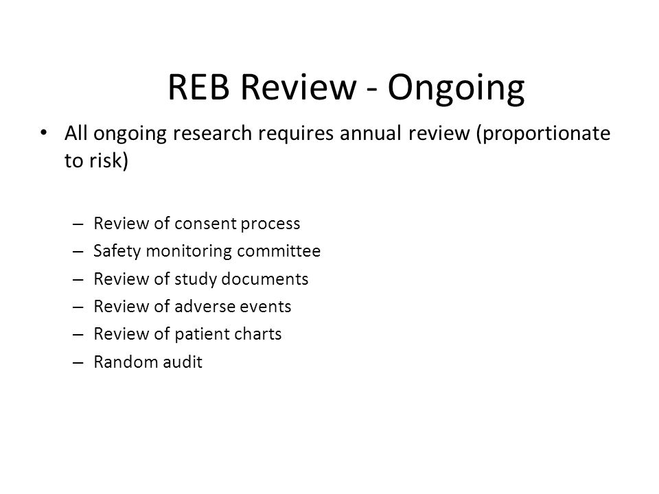 REB Review - Ongoing All ongoing research requires annual review (proportionate to risk) Review of consent process.