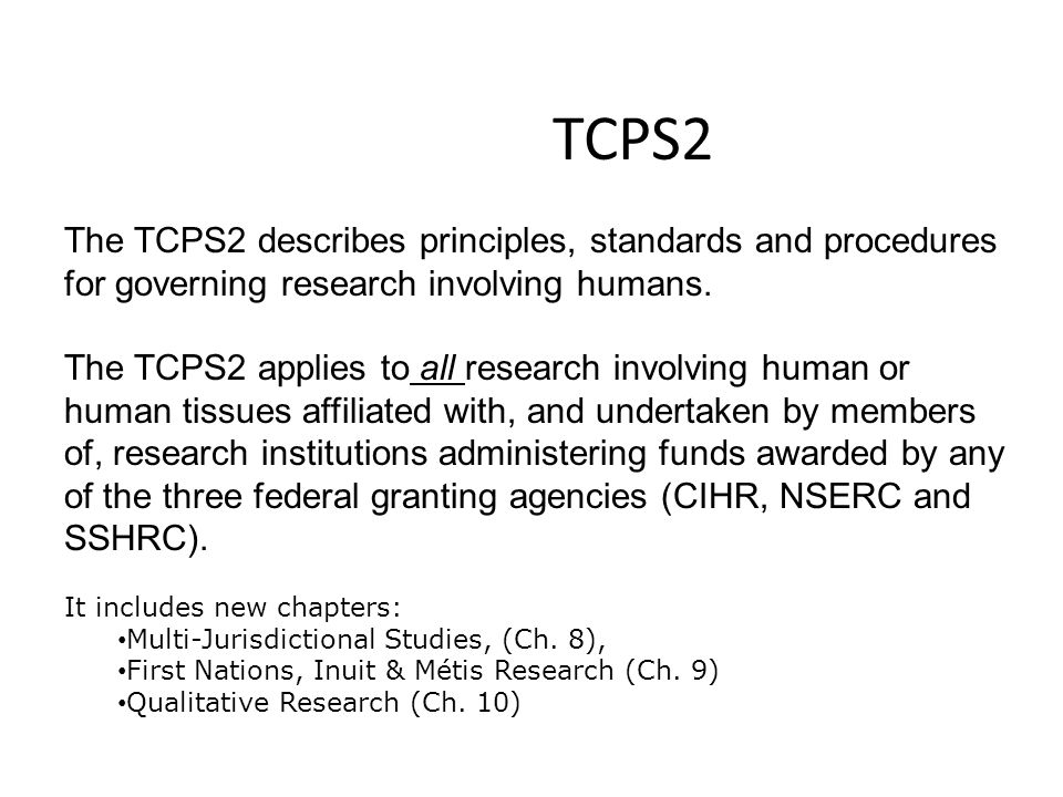 TCPS2 The TCPS2 describes principles, standards and procedures for governing research involving humans.