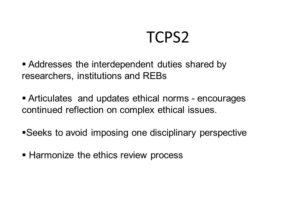 TCPS2 Addresses the interdependent duties shared by researchers, institutions and REBs.