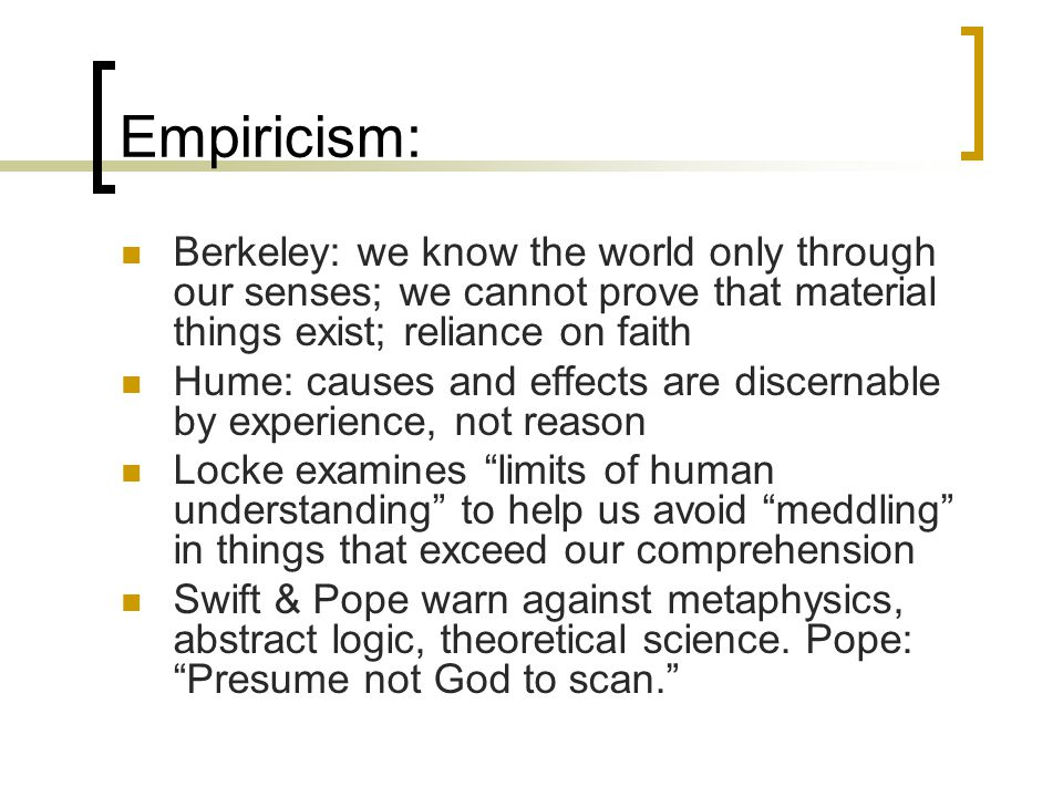 Empiricism: Berkeley: we know the world only through our senses; we cannot prove that material things exist; reliance on faith.